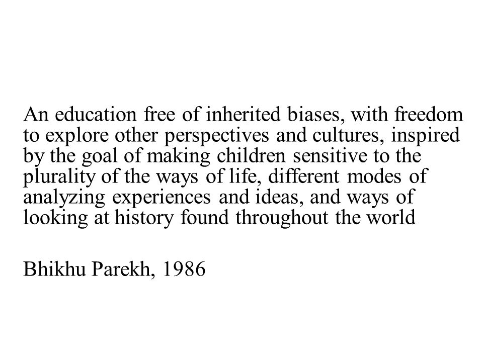 An education free of inherited biases, with freedom to explore other perspectives and cultures, inspired by the goal of making children sensitive to the plurality of the ways of life, different modes of analyzing experiences and ideas, and ways of looking at history found throughout the world