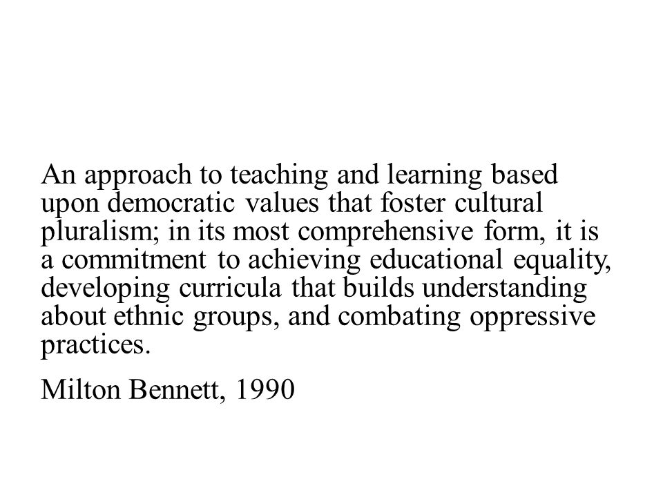 An approach to teaching and learning based upon democratic values that foster cultural pluralism; in its most comprehensive form, it is a commitment to achieving educational equality, developing curricula that builds understanding about ethnic groups, and combating oppressive practices.