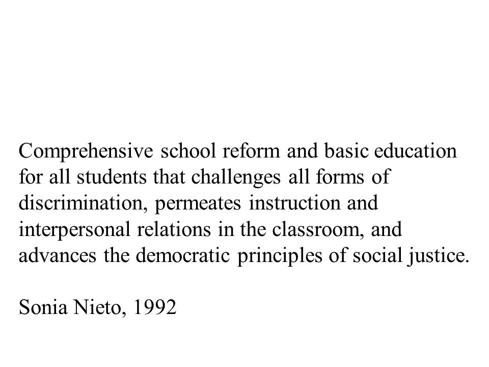 Comprehensive school reform and basic education for all students that challenges all forms of discrimination, permeates instruction and interpersonal relations in the classroom, and advances the democratic principles of social justice.
