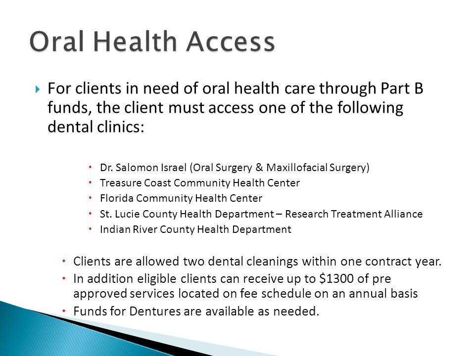 Oral Health Access For clients in need of oral health care through Part B funds, the client must access one of the following dental clinics:
