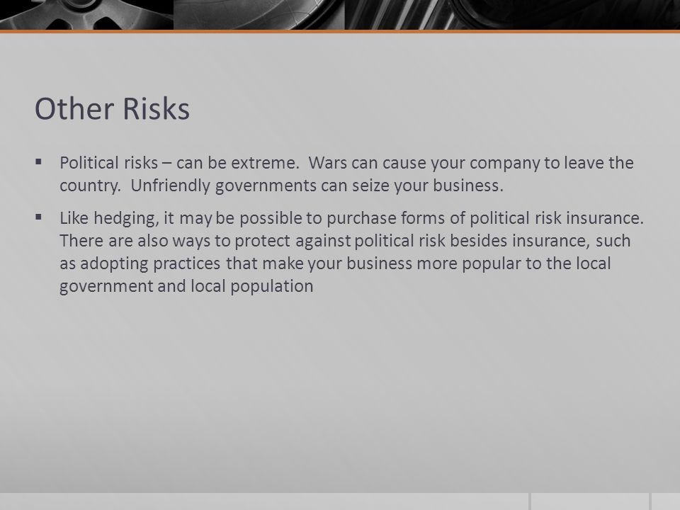 Other Risks Political risks – can be extreme. Wars can cause your company to leave the country. Unfriendly governments can seize your business.