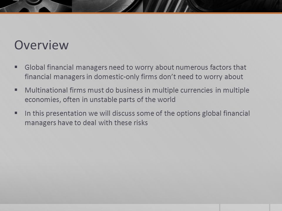 Overview Global financial managers need to worry about numerous factors that financial managers in domestic-only firms don't need to worry about.