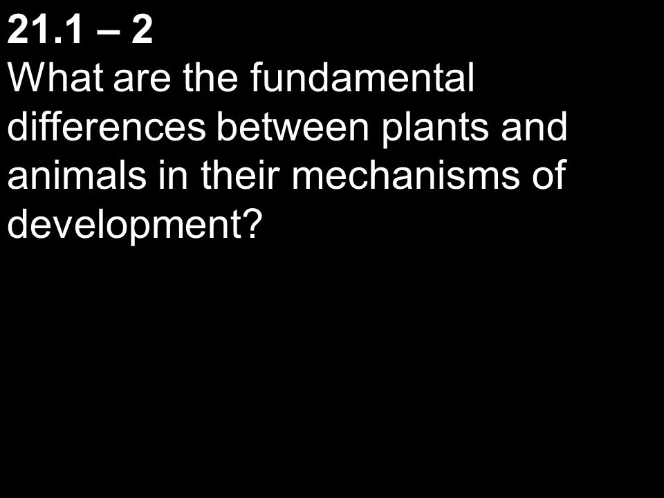21.1 – 2 What are the fundamental differences between plants and animals in their mechanisms of development