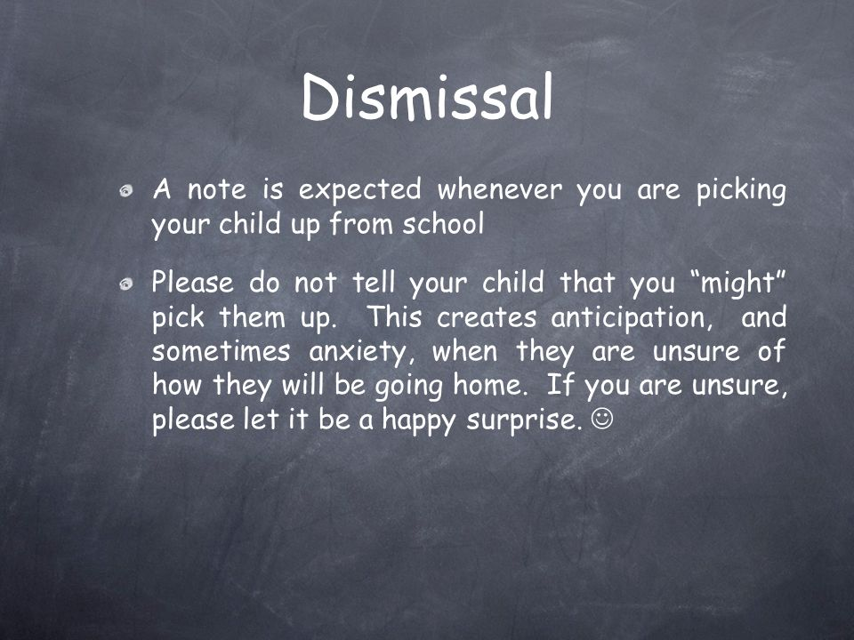 Dismissal A note is expected whenever you are picking your child up from school.