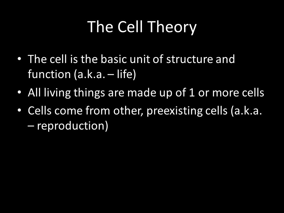The Cell Theory The cell is the basic unit of structure and function (a.k.a. – life) All living things are made up of 1 or more cells.