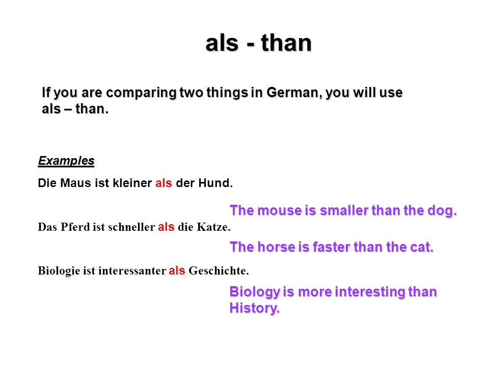 als - than If you are comparing two things in German, you will use als – than. Examples. Die Maus ist kleiner als der Hund.