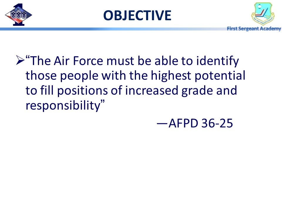 OBJECTIVE The Air Force must be able to identify those people with the highest potential to fill positions of increased grade and responsibility