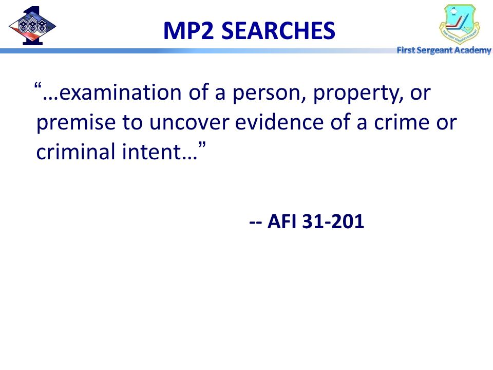 MP2 SEARCHES …examination of a person, property, or premise to uncover evidence of a crime or criminal intent…