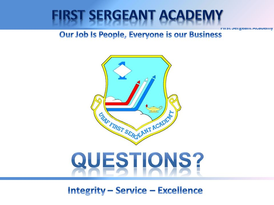 QUESTIONS First Sergeant Academy Integrity – Service – Excellence