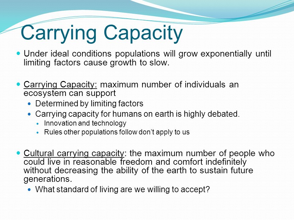 Carrying Capacity Under ideal conditions populations will grow exponentially until limiting factors cause growth to slow.