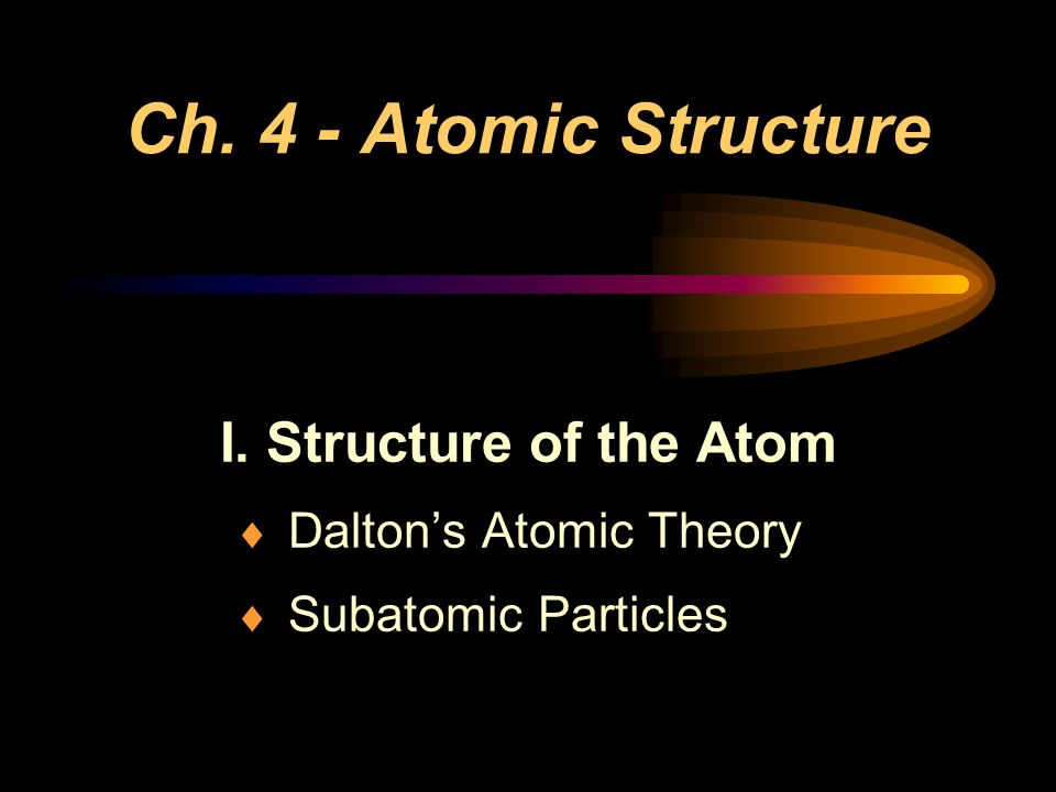 I. Structure of the Atom Dalton's Atomic Theory Subatomic Particles