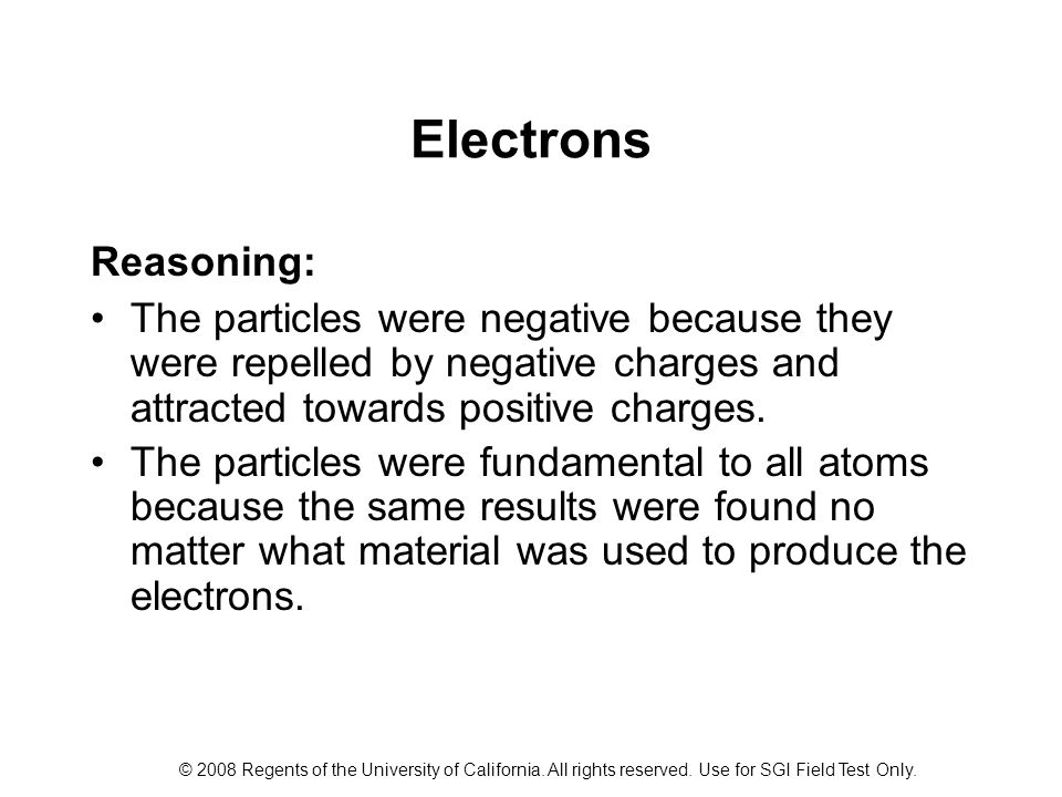 Electrons Reasoning: The particles were negative because they were repelled by negative charges and attracted towards positive charges.