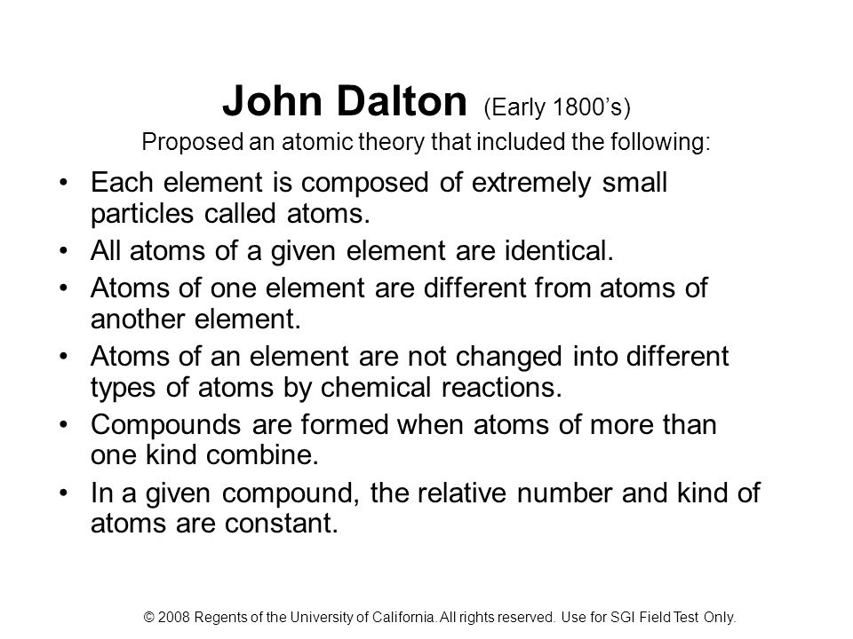 John Dalton (Early 1800's) Proposed an atomic theory that included the following: