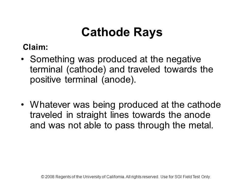 Cathode Rays Claim: Something was produced at the negative terminal (cathode) and traveled towards the positive terminal (anode).