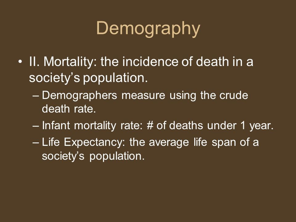 Demography II. Mortality: the incidence of death in a society's population. Demographers measure using the crude death rate.