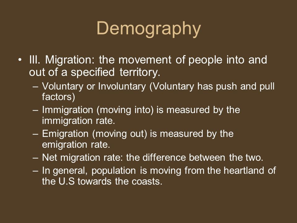 Demography III. Migration: the movement of people into and out of a specified territory.
