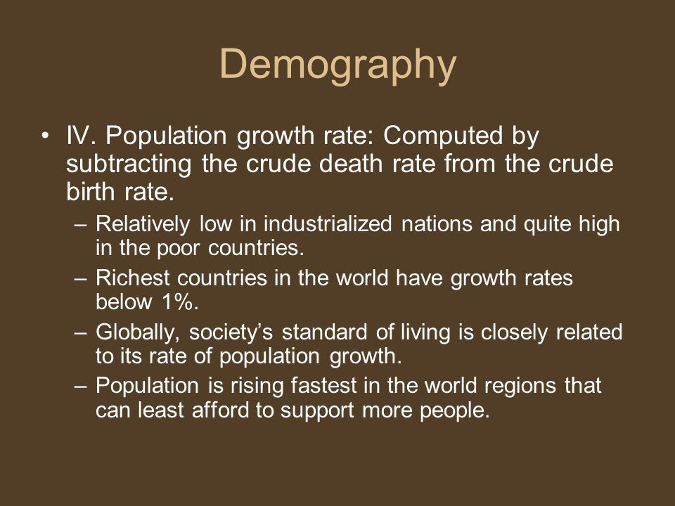 Demography IV. Population growth rate: Computed by subtracting the crude death rate from the crude birth rate.