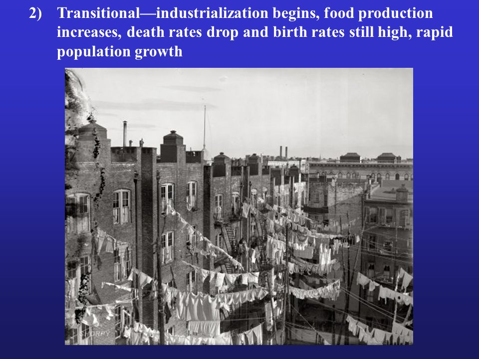 2) Transitional—industrialization begins, food production increases, death rates drop and birth rates still high, rapid population growth