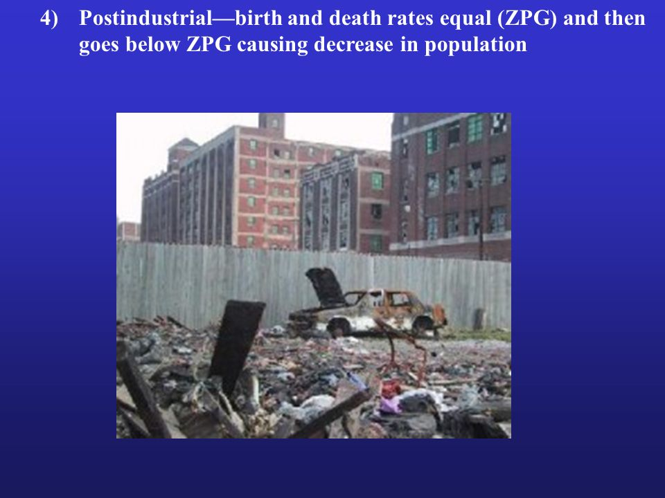 4) Postindustrial—birth and death rates equal (ZPG) and then goes below ZPG causing decrease in population