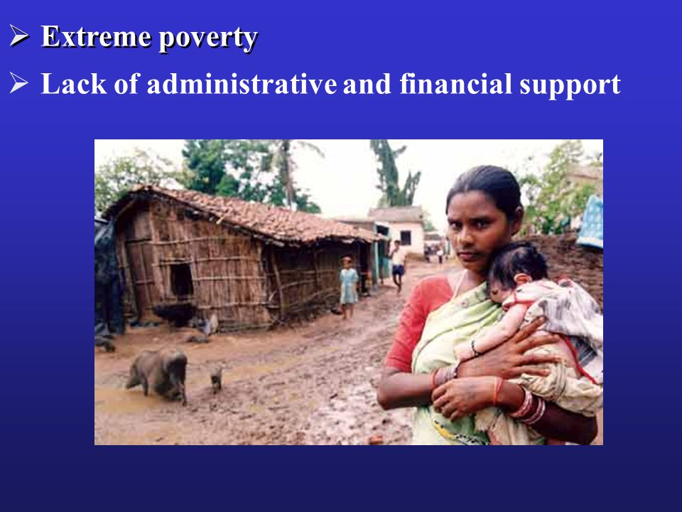 Extreme poverty Lack of administrative and financial support