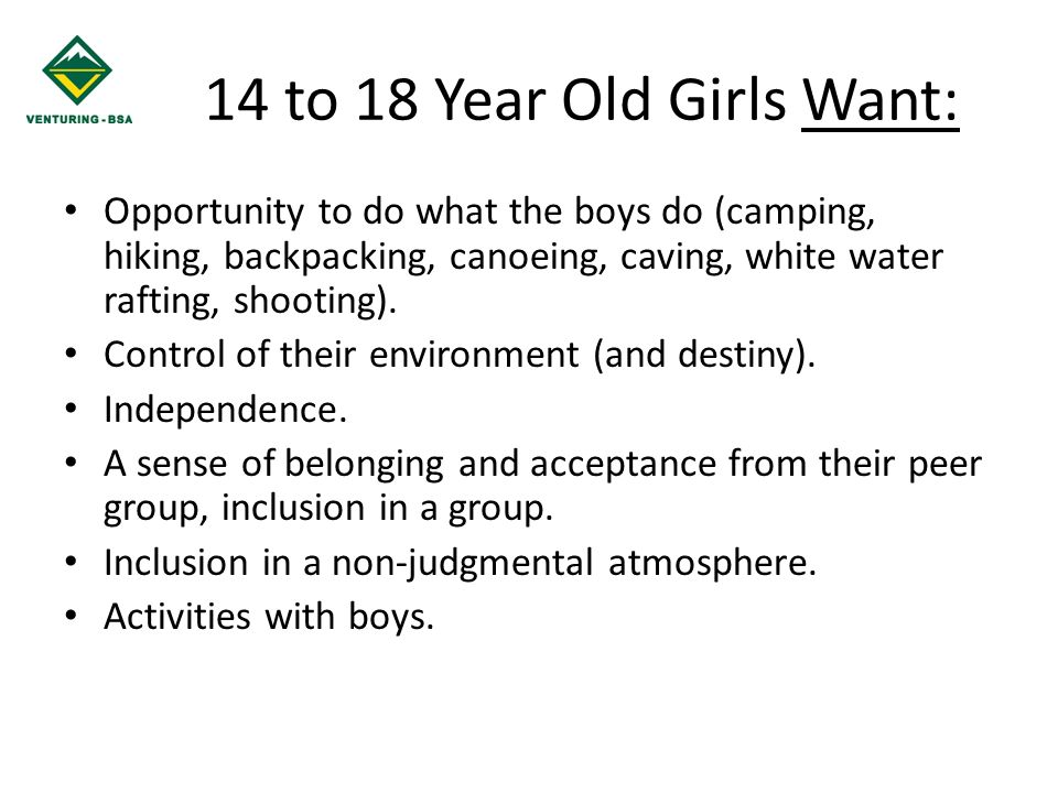 14 to 18 Year Old Girls Want: Opportunity to do what the boys do (camping, hiking, backpacking, canoeing, caving, white water rafting, shooting).