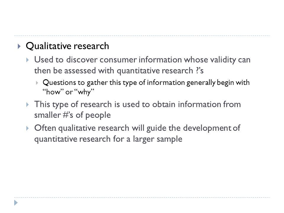Qualitative research Used to discover consumer information whose validity can then be assessed with quantitative research 's.