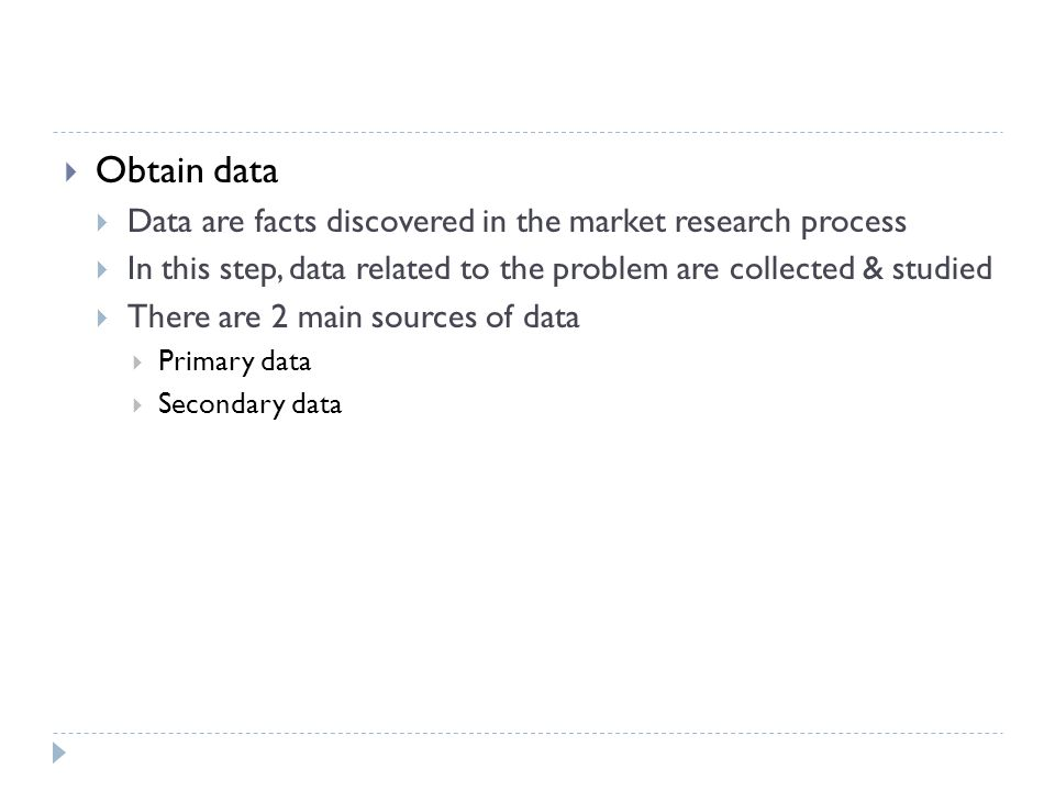 Obtain data Data are facts discovered in the market research process