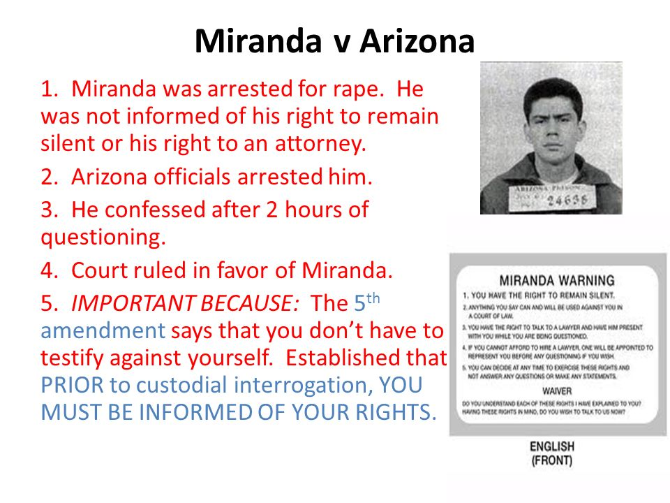 miranda vs arizona 2 essay Miranda v arizona, 384 us 436 (1966), was a landmark decision of the united states supreme court in a 5–4 majority, the court held that both inculpatory and exculpatory statements made in response to interrogation by a defendant in police custody will be admissible at trial only if the prosecution can show that the defendant was informed.
