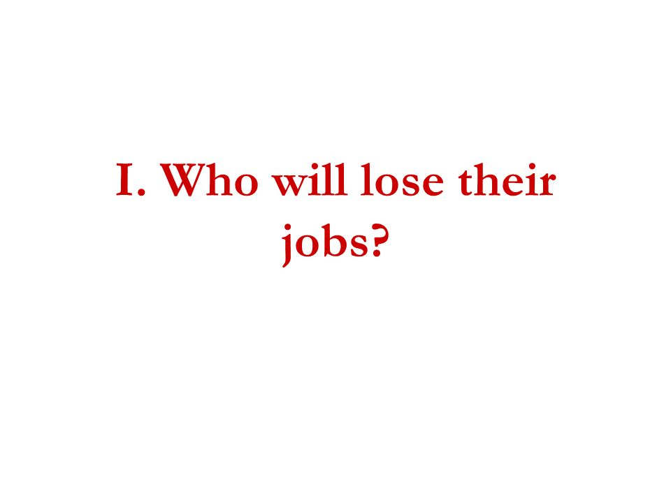 I. Who will lose their jobs