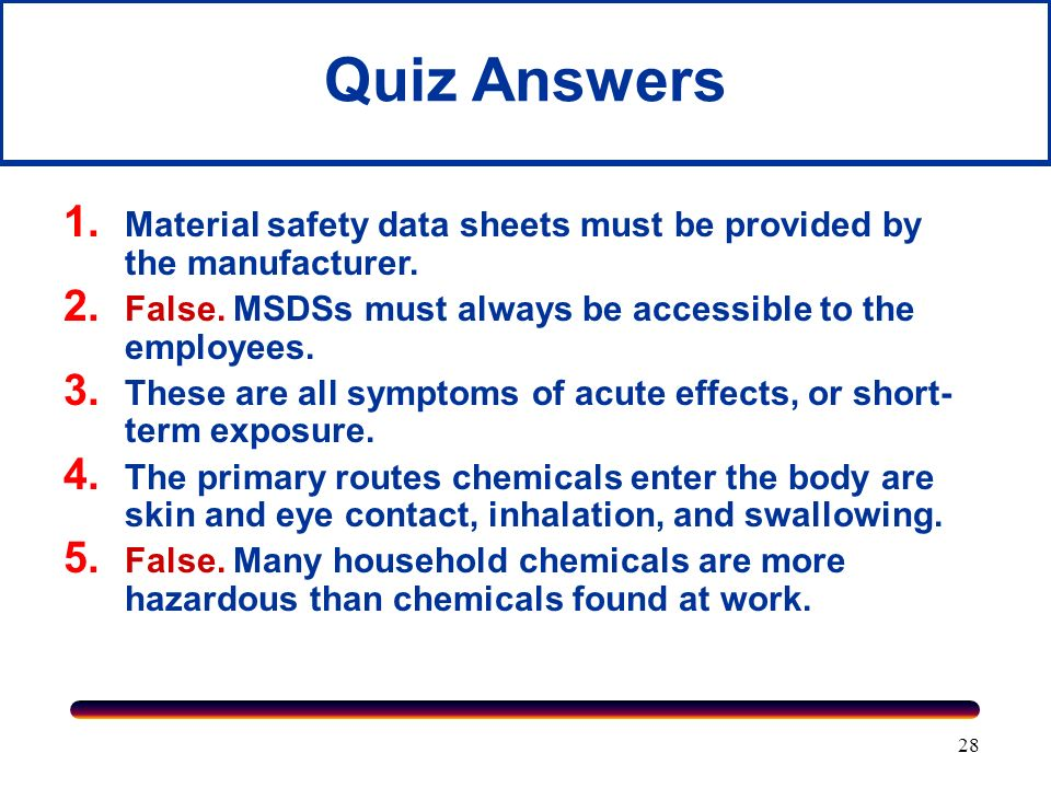 Quiz Answers Material safety data sheets must be provided by the manufacturer. False. MSDSs must always be accessible to the employees.