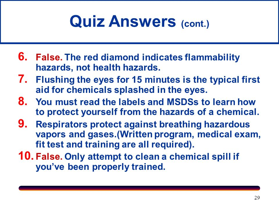 Quiz Answers (cont.) False. The red diamond indicates flammability hazards, not health hazards.