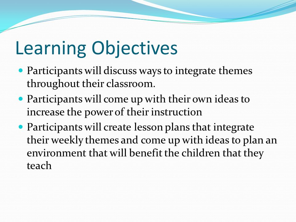 Learning Objectives Participants will discuss ways to integrate themes throughout their classroom.