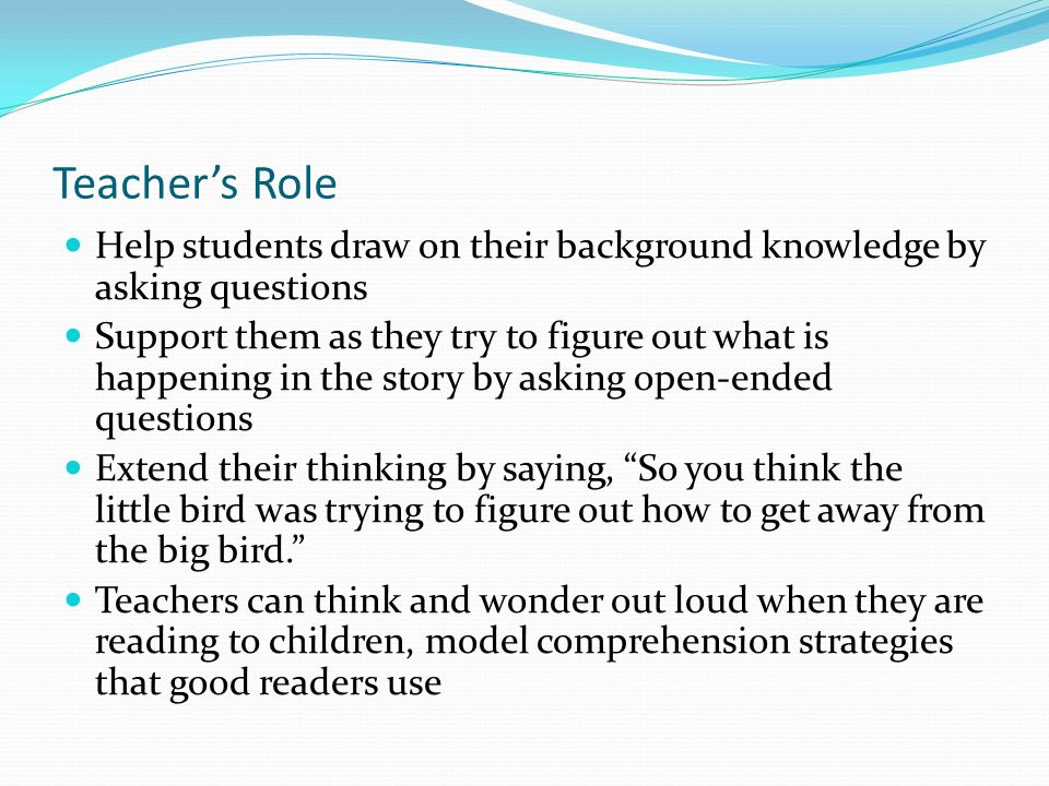 Teacher's Role Help students draw on their background knowledge by asking questions.