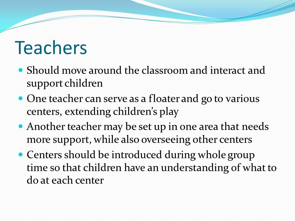 Teachers Should move around the classroom and interact and support children.