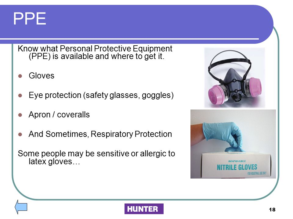PPE Know what Personal Protective Equipment (PPE) is available and where to get it. Gloves. Eye protection (safety glasses, goggles)