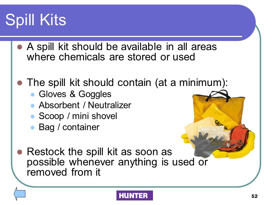 Spill Kits A spill kit should be available in all areas where chemicals are stored or used. The spill kit should contain (at a minimum):