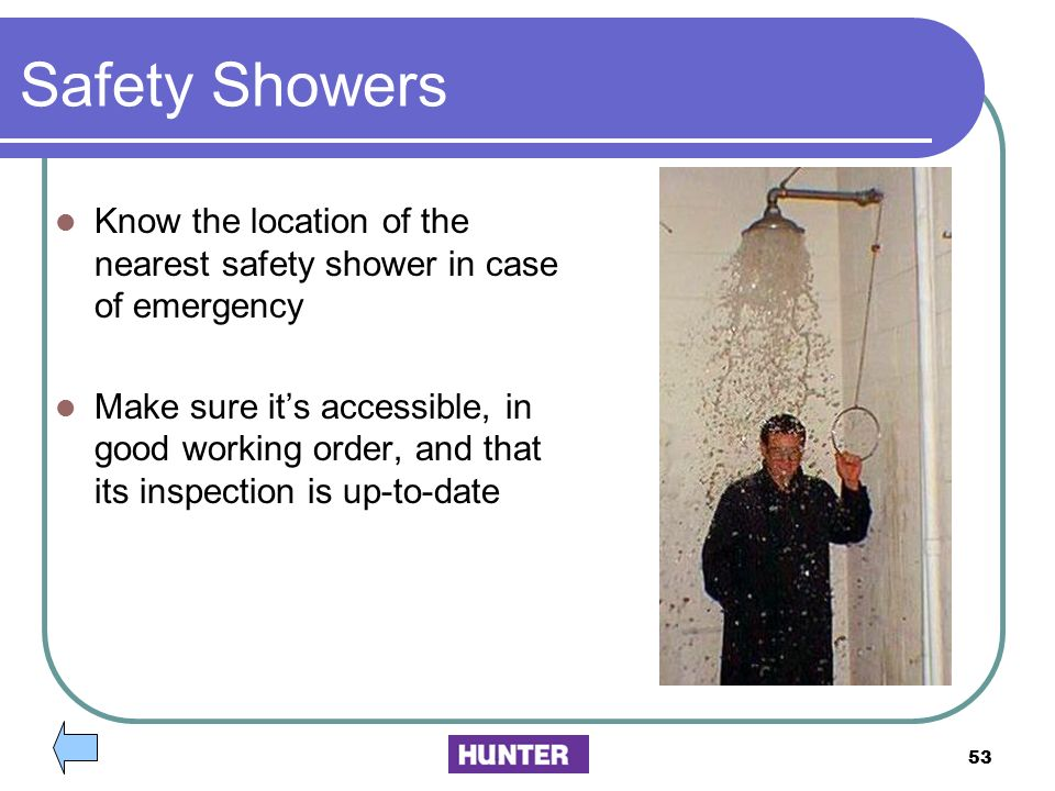 Safety Showers Know the location of the nearest safety shower in case of emergency.