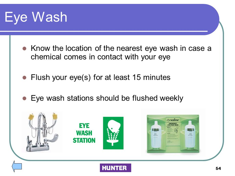 Eye Wash Know the location of the nearest eye wash in case a chemical comes in contact with your eye.