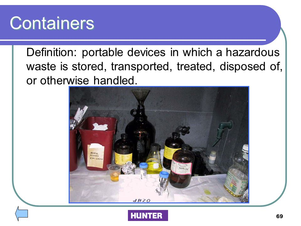 Containers Definition: portable devices in which a hazardous waste is stored, transported, treated, disposed of,