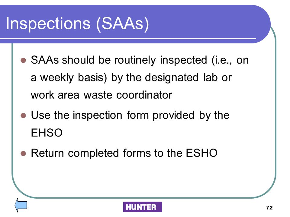 Inspections (SAAs) SAAs should be routinely inspected (i.e., on a weekly basis) by the designated lab or work area waste coordinator.