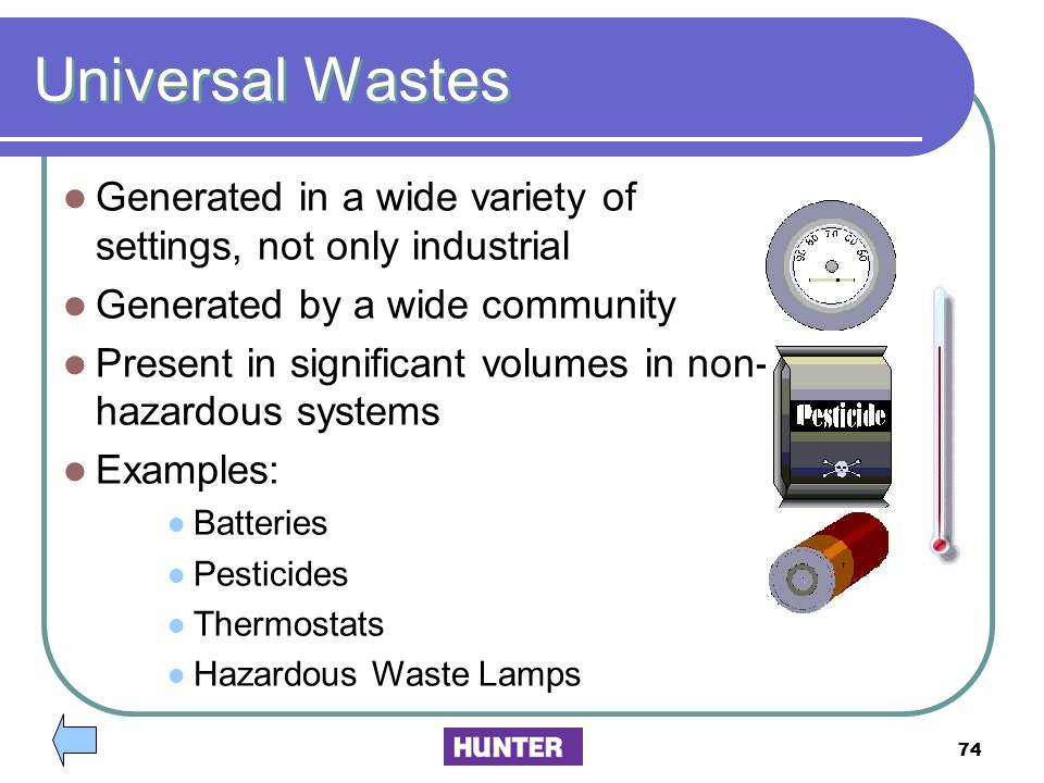 Universal Wastes Generated in a wide variety of settings, not only industrial. Generated by a wide community.