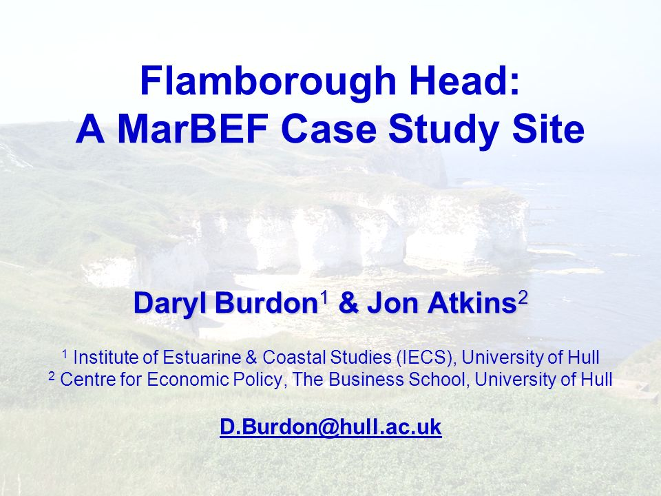 Flamborough Head: A MarBEF Case Study Site Daryl Burdon1 & Jon Atkins2 1 Institute of Estuarine & Coastal Studies (IECS), University of Hull 2 Centre for Economic Policy, The Business School, University of Hull D.Burdon@hull.ac.uk