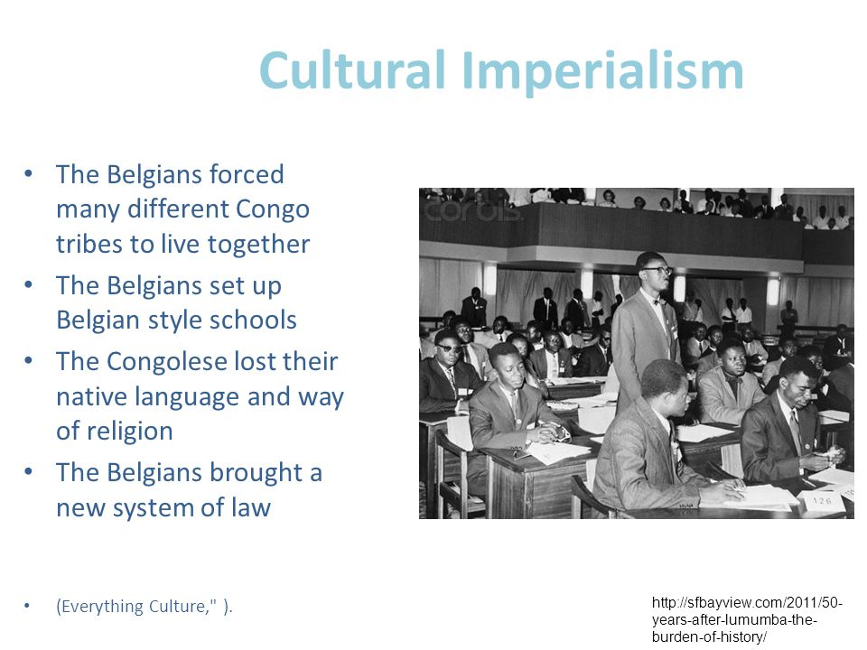 Cultural Imperialism The Belgians forced many different Congo tribes to live together. The Belgians set up Belgian style schools.