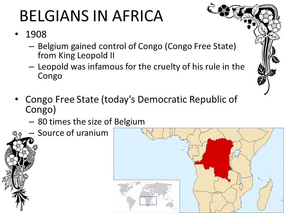 BELGIANS IN AFRICA Belgium gained control of Congo (Congo Free State) from King Leopold II.