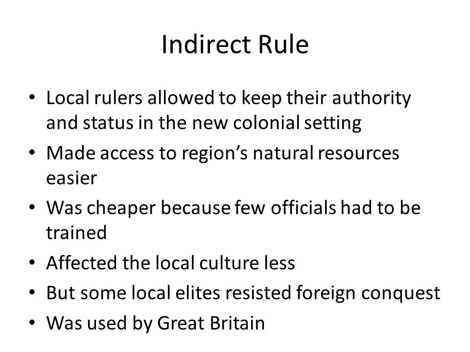 Indirect Rule Local rulers allowed to keep their authority and status in the new colonial setting. Made access to region's natural resources easier.