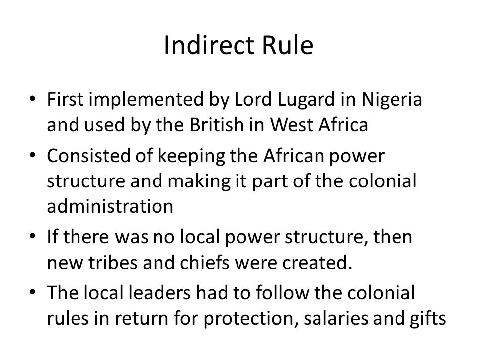 Indirect Rule First implemented by Lord Lugard in Nigeria and used by the British in West Africa.