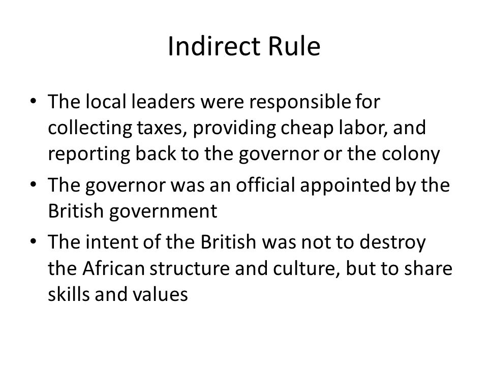 Indirect Rule The local leaders were responsible for collecting taxes, providing cheap labor, and reporting back to the governor or the colony.