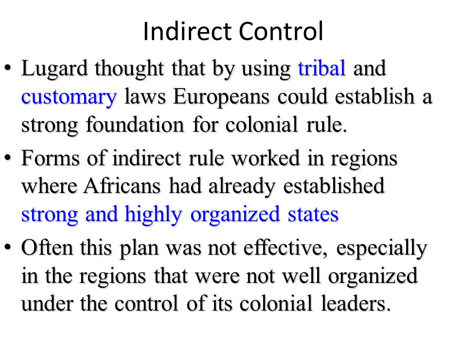 Indirect Control Lugard thought that by using tribal and customary laws Europeans could establish a strong foundation for colonial rule.