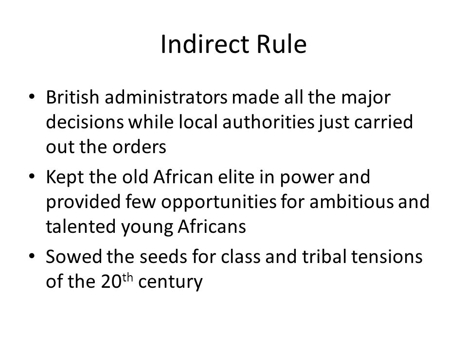 Indirect Rule British administrators made all the major decisions while local authorities just carried out the orders.