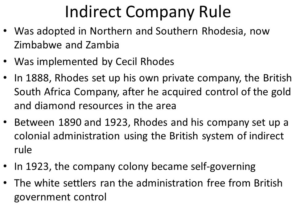 Indirect Company Rule Was adopted in Northern and Southern Rhodesia, now Zimbabwe and Zambia. Was implemented by Cecil Rhodes.